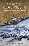 The Map of My Dead Pilots: The Dangerous Game of Flying in Alaska - Colleen Mondor