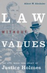 Law Without Values: The Life, Work, and Legacy of Justice Holmes - Albert W. Alschuler