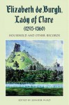 Elizabeth de Burgh, Lady of Clare (1295-1360): Household and Other Records - Jennifer Ward