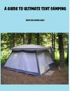 A Guide To Ulimate Tent Camping - Monti Daley, Dennis Daley