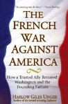 The French War Against America: How a Trusted Ally Betrayed Washington and the Founding Fathers - Harlow Giles Unger