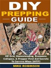 DIY Prepping Guide: Off Grid, Homesteading, Economic Collapse, & Prepper First Aid Secrets To Survive When SHTF! - Mike Robinson
