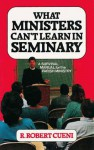 What Ministers Can't Learn in Seminary: A Survival Manual for the Parish Ministry - R. Robert Cueni
