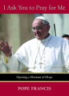 I Ask You to Pray for Me: Opening a Horizon of Hope - Pope Francis