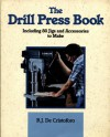 The Drill Press Book: Including 80 Jigs and Accessories You Can Make - Richard J. de Cristoforo