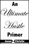 An Ultimate Hustle Primer - Jason Z. Christie