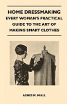Home Dressmaking - Every Woman's Practical Guide to the Art of Making Smart Clothes - Agnes M. Miall