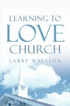 Learning to Love Church - Larry Walston
