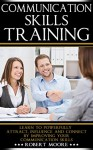 Communication Skills Training: Learn To Powerfully Attract, Influence & Connect, by Improving Your Communication Skills (Communication skills in workplace, ... Influence people, How to influence) - Robert Moore