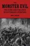 The Monster Evil: Policing and Violence in Victorian Liverpool - John E. Archer