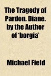 The Tragedy of Pardon. Diane. by the Author of 'Borgia' - Michael Field