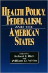 Health Policy, Federalism, and the American States - Robert F. Rich, William White