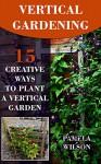 Vertical Gardening: 15 Creative Ways to Plant a Vertical Garden - Pamela Wilson