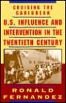 Cruising The Caribbean: U. S. Influence And Intervention In The Twentieth Century - Ronald Fernandez