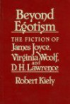 Beyond Egotism: The Fiction of James Joyce, Virginia Woolf, and D. H. Lawrence - Robert Kiely