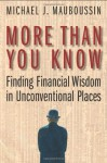 More Than You Know: Finding Financial Wisdom in Unconventional Places - Michael J. Mauboussin
