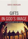 Gifts in God's Image: Living for the Glory of God's Kingdom - David Morgan
