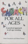 A Church For All Ages: A Practical Approach To All Age Worship - Peter Graystone, Eileen Turner