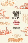 Dispatches from Dystopia: Histories of Places Not Yet Forgotten - Kate Brown