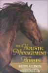 The Holistic Management of Horses - Keith Allison, Christopher Day