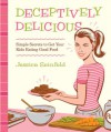 Deceptively Delicious: Simple Secrets to Get Your Kids Eating Good Food - Jessica Seinfeld