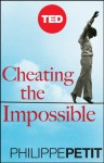Cheating the Impossible: Ideas and Recipes from a Rebellious High-Wire Artist - Philippe Petit