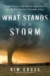 What Stands in a Storm: Three Days in the Worst Superstorm to Hit the South's Tornado Alley - Kim Cross, Rick Bragg