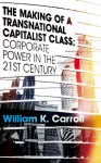 The Making of a Transnational Capitalist Class: Corporate Power in the 21st Century - William K. Carroll