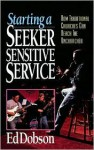 Starting a Seeker Sensitive Service: How Traditional Churches Can Reach the Unchurched - Edward G. Dobson