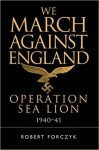 We March Against England: Operation Sea Lion, 1940–41 (General Military) - Robert Forczyk