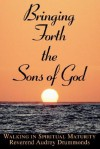 Bringing Forth the Sons of God: Walking in Spiritual Maturity - Audrey Drummonds