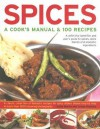 Spices: A Cook's Manual & 100 Recipes: A Definitive Identifier And User's Guide To Spices, Spice Blends And Aromatic Ingredients A Classic Collection ... Than 1200 Stunning Step-By-Step Photographs - Sallie Morris