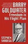 Barry Goldwater: Freedom Is His Flightplan - Stephen Shadegg, Clarence Budington Kelland
