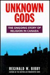 Unknown Gods: The Ongoing Story of Religion in Canada - Reginald Wayne Bibby