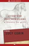 Everyday Psychokillers: A History for Girls: A Novel - Lucy Corin