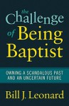 The Challenge of Being Baptist: Owning a Scandalous Past and an Uncertain Future - Bill J. Leonard