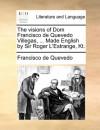 The visions of Dom Francisco de Quevedo Villegas, ... Made English by Sir Roger L'Estrange, Kt. - Francisco de Quevedo