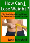 How Can I Lose Weight ?: 50+ Weight Loss Tips And Advice For Steady And Healthy Weight Loss - Jane Marshall