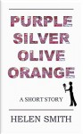 Purple, Silver, Olive, Orange: A Short Story - Helen Smith