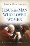 Jesus, the Man Who Loved Women: He Treasures, Esteems, and Delights in You - Bruce Marchiano