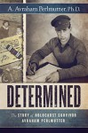 Determined: The Story of Holocaust Survivor Avraham Perlmutter - A. Avraham Perlmutter Ph.D.