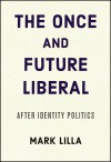 The Once and Future Liberal: After Identity Politics - Mark Lilla
