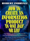How to Create an Information Product in One Day or Less: The Perfect Guide for Beginners and Veteran Business Professionals Who Want to Add Information Products to Their Product Offerings - Robert Imbriale