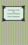 The Wisdom of Life and Counsels and Maxims - Arthur Schopenhauer