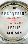 The Recovering: Intoxication and Its Aftermath - Leslie Jamison