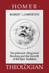 Homer the Theologian: Neoplatonist Allegorical Reading and the Growth of the Epic Tradition - Robert Lamberton