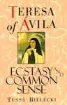 Teresa of Avila: Ecstasy and Common Sense - Tessa Bielecki, Teresa of Ávila