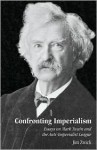 Confronting Imperialism: Essays on Mark Twain and the Anti-Imperialist League - Jim Zwick