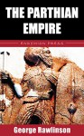 The Parthian Empire - George Rawlinson