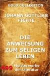 Die Anweisung zum seligen Leben: Erweiterte Ausgabe (German Edition) - Johann Gottlieb Fichte